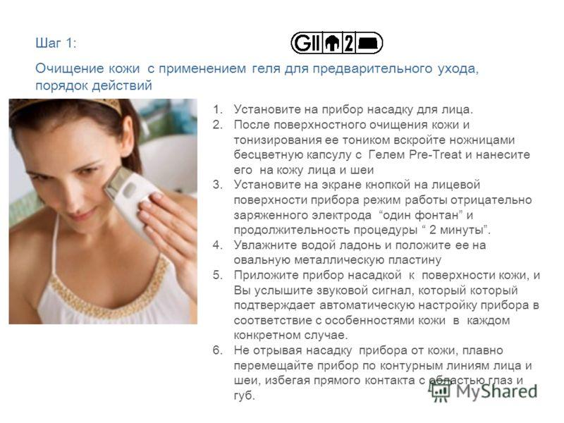 Шаг 1: Очищение кожи с применением геля для предварительного ухода, порядок действий 1.Установите на прибор насадку для лица. 2.После поверхностного очищения кожи и тонизирования ее тоником вскройте ножницами бесцветную капсулу с Гелем Pre-Treat и на