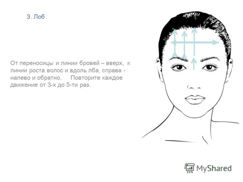 От переносицы и линии бровей – вверх, к линии роста волос и вдоль лба, справа - налево и обратно. Повторите каждое движение от 3-х до 5-ти раз. Демонстрация на одной половине лица 3. Лоб