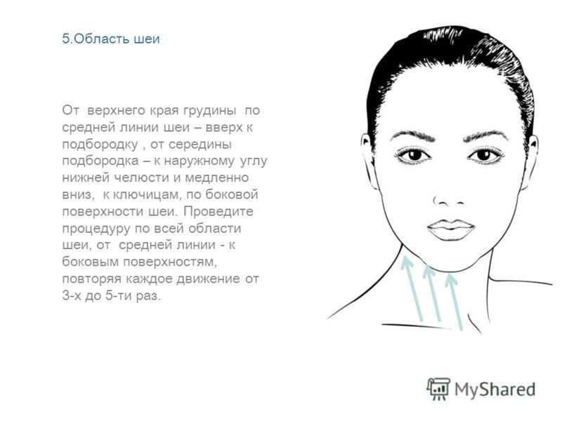 От верхнего края грудины по средней линии шеи – вверх к подбородку, от середины подбородка – к наружному углу нижней челюсти и медленно вниз, к ключицам, по боковой поверхности шеи. Проведите процедуру по всей области шеи, от средней линии - к боковы