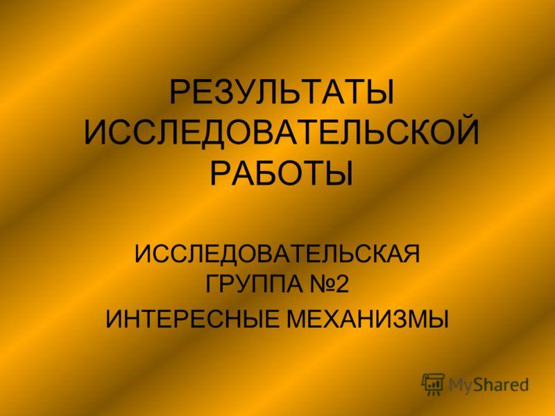 РЕЗУЛЬТАТЫ ИССЛЕДОВАТЕЛЬСКОЙ РАБОТЫ ИССЛЕДОВАТЕЛЬСКАЯ ГРУППА 2 ИНТЕРЕСНЫЕ МЕХАНИЗМЫ