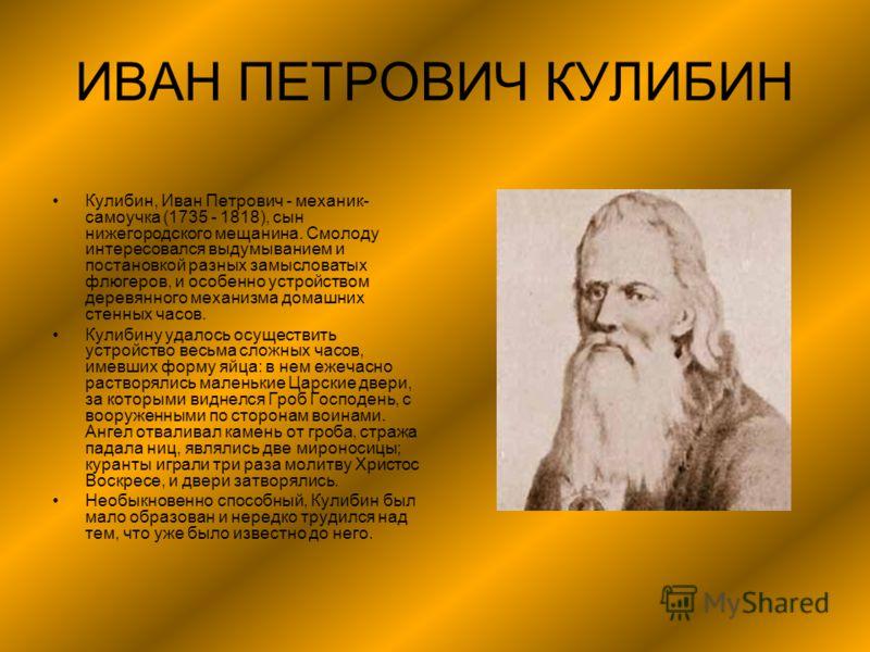 ИВАН ПЕТРОВИЧ КУЛИБИН Кулибин, Иван Петрович - механик- самоучка (1735 - 1818), сын нижегородского мещанина. Смолоду интересовался выдумыванием и постановкой разных замысловатых флюгеров, и особенно устройством деревянного механизма домашних стенных