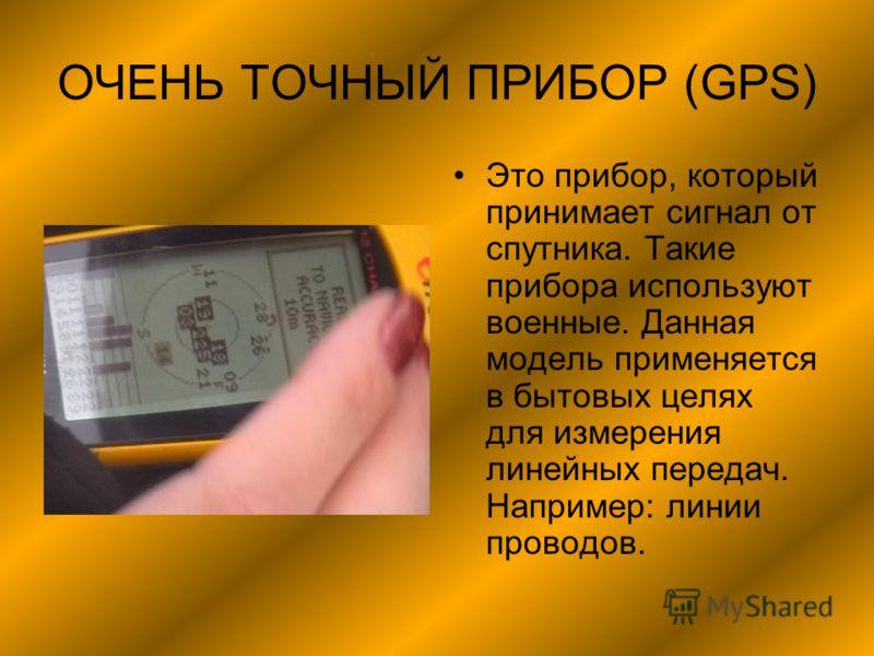ОЧЕНЬ ТОЧНЫЙ ПРИБОР (GPS) Это прибор, который принимает сигнал от спутника. Такие прибора используют военные. Данная модель применяется в бытовых целях для измерения линейных передач. Например: линии проводов.
