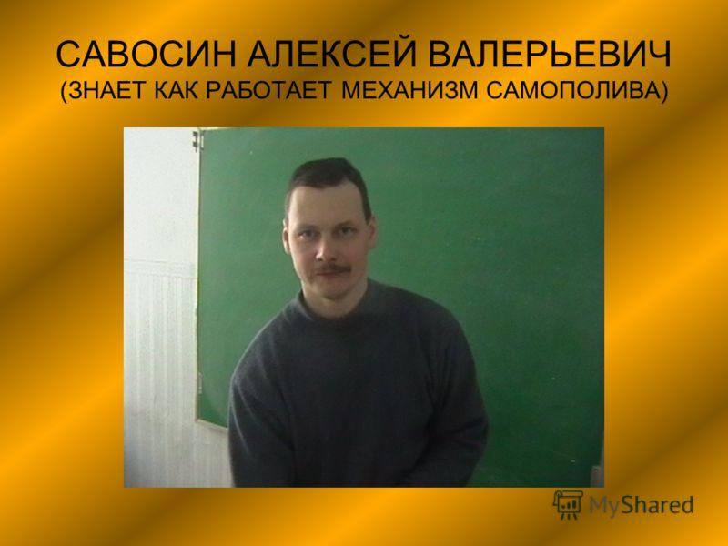 САВОСИН АЛЕКСЕЙ ВАЛЕРЬЕВИЧ (ЗНАЕТ КАК РАБОТАЕТ МЕХАНИЗМ САМОПОЛИВА)