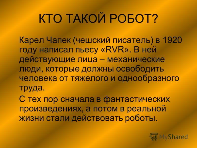 КТО ТАКОЙ РОБОТ? Карел Чапек (чешский писатель) в 1920 году написал пьесу «RVR». В ней действующие лица – механические люди, которые должны освободить человека от тяжелого и однообразного труда. С тех пор сначала в фантастических произведениях, а пот