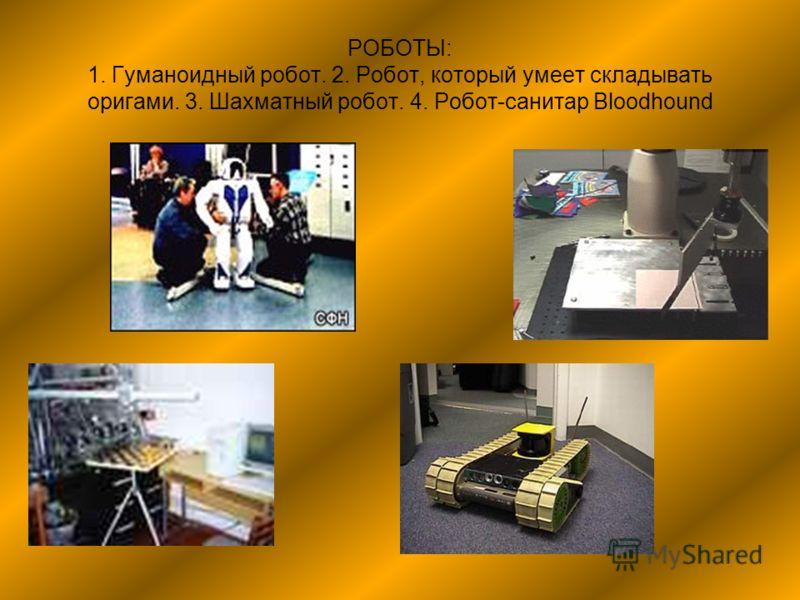 РОБОТЫ: 1. Гуманоидный робот. 2. Робот, который умеет складывать оригами. 3. Шахматный робот. 4. Робот-санитар Bloodhound