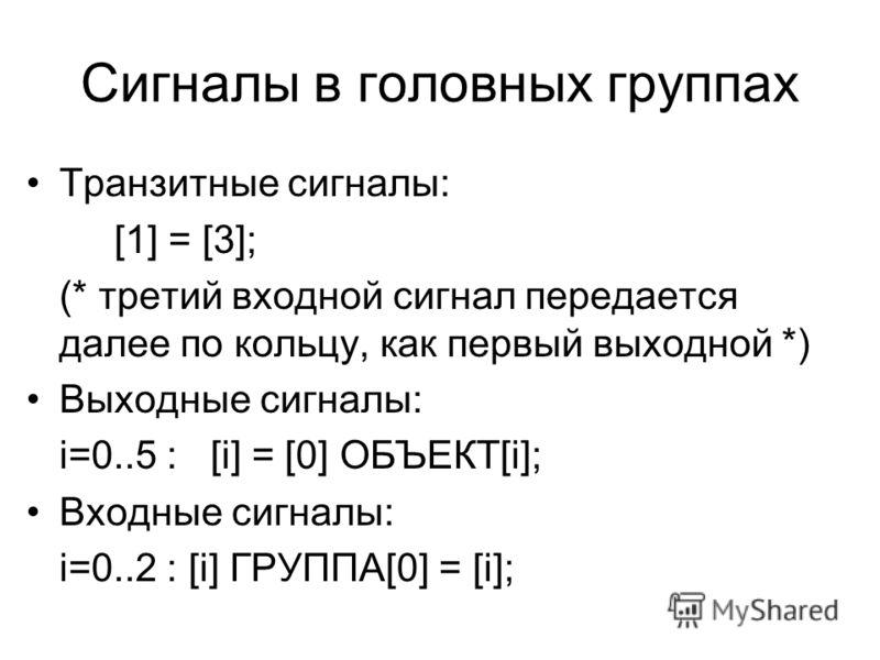 Сигналы в головных группах Транзитные сигналы: [1] = [3]; (* третий входной сигнал передается далее по кольцу, как первый выходной *) Выходные сигналы: i=0..5 : [i] = [0] ОБЪЕКТ[i]; Входные сигналы: i=0..2 : [i] ГРУППА[0] = [i];