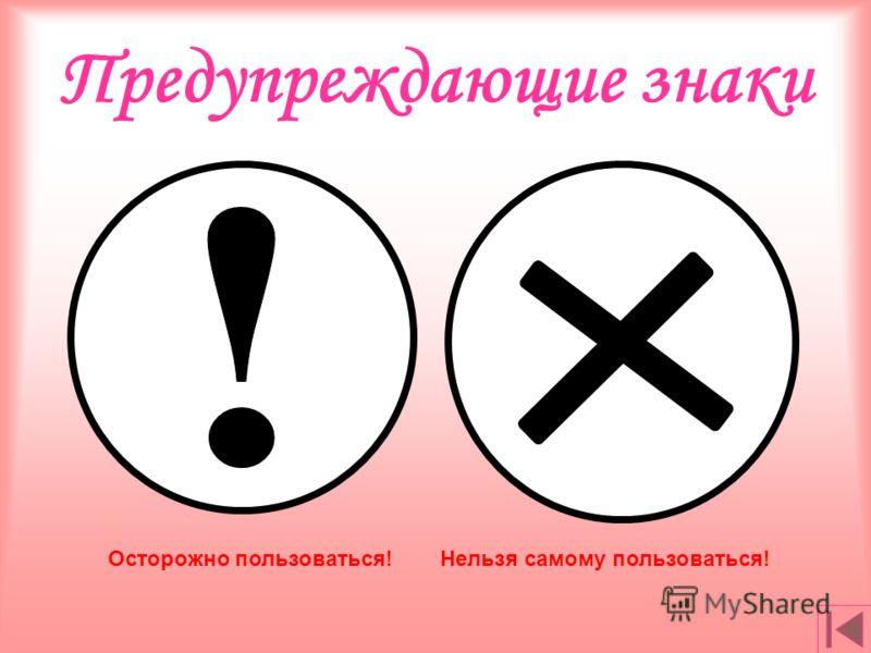 Предупреждающие знаки Осторожно пользоваться!Нельзя самому пользоваться!