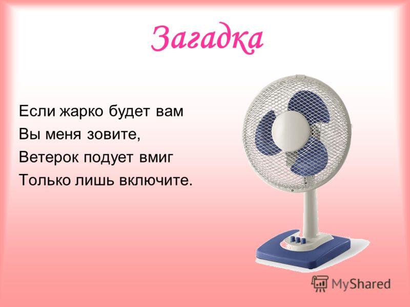 Загадка Если жарко будет вам Вы меня зовите, Ветерок подует вмиг Только лишь включите.