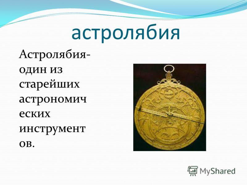 астролябия Астролябия- один из старейших астрономич еских инструмент ов.