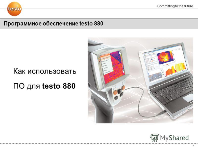 Committing to the future 1 Как использовать ПО для testo 880 Программное обеспечение testo 880