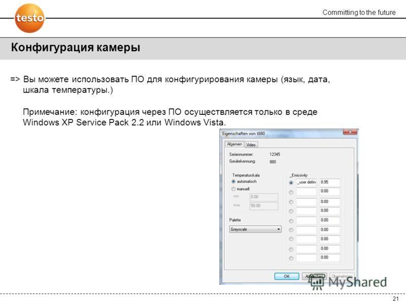 Committing to the future 21 Конфигурация камеры => Вы можете использовать ПО для конфигурирования камеры (язык, дата, шкала температуры.) Примечание: конфигурация через ПО осуществляется только в среде Windows XP Service Pack 2.2 или Windows Vista.