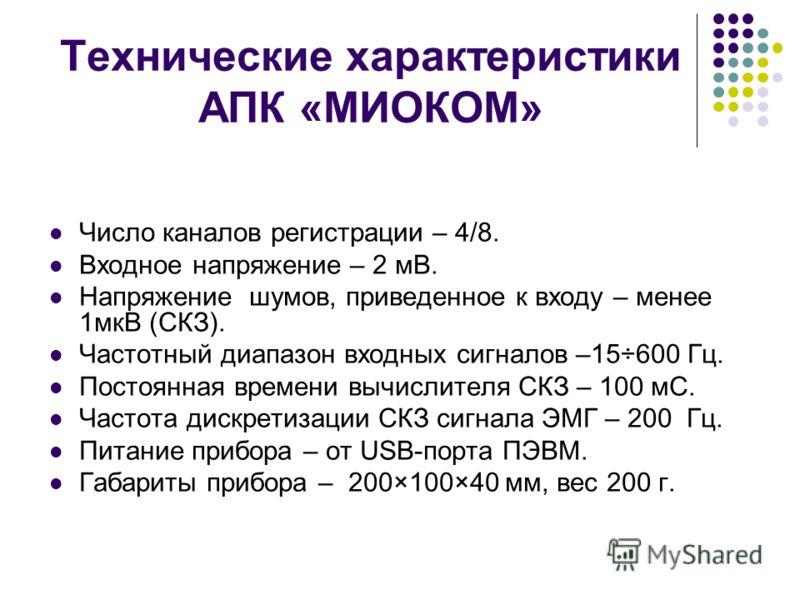 Технические характеристики АПК «МИОКОМ» Число каналов регистрации – 4/8. Входное напряжение – 2 мВ. Напряжение шумов, приведенное к входу – менее 1мкВ (СКЗ). Частотный диапазон входных сигналов –15÷600 Гц. Постоянная времени вычислителя СКЗ – 100 мС.