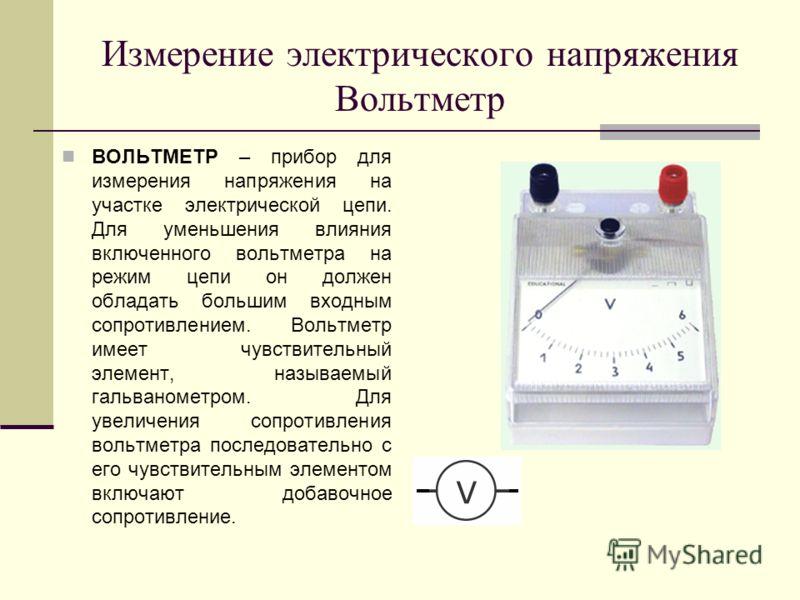 Измерение электрического напряжения Вольтметр ВОЛЬТМЕТР – прибор для измерения напряжения на участке электрической цепи. Для уменьшения влияния включенного вольтметра на режим цепи он должен обладать большим входным сопротивлением. Вольтметр имеет чу