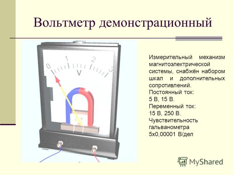 Вольтметр демонстрационный Измерительный механизм магнитоэлектрической системы, снабжён набором шкал и дополнительных сопротивлений. Постоянный ток: 5 В, 15 В. Переменный ток: 15 В, 250 В. Чувствительность гальванометра 5х0,00001 В/дел