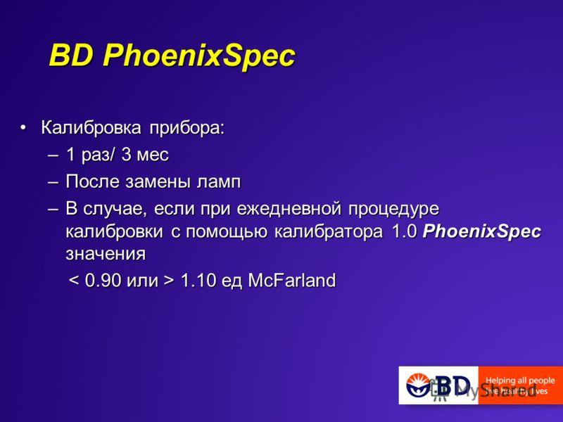 BD PhoenixSpec Калибровка прибора:Калибровка прибора: –1 раз/ 3 мес –После замены ламп –В случае, если при ежедневной процедуре калибровки с помощью калибратора 1.0 PhoenixSpec значения 1.10 ед McFarland 1.10 ед McFarland
