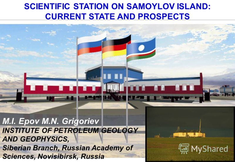 SCIENTIFIC STATION ON SAMOYLOV ISLAND: CURRENT STATE AND PROSPECTS M.I. Epov M.N. Grigoriev INSTITUTE OF PETROLEUM GEOLOGY AND GEOPHYSICS, Siberian Branch, Russian Academy of Sciences, Novisibirsk, Russia