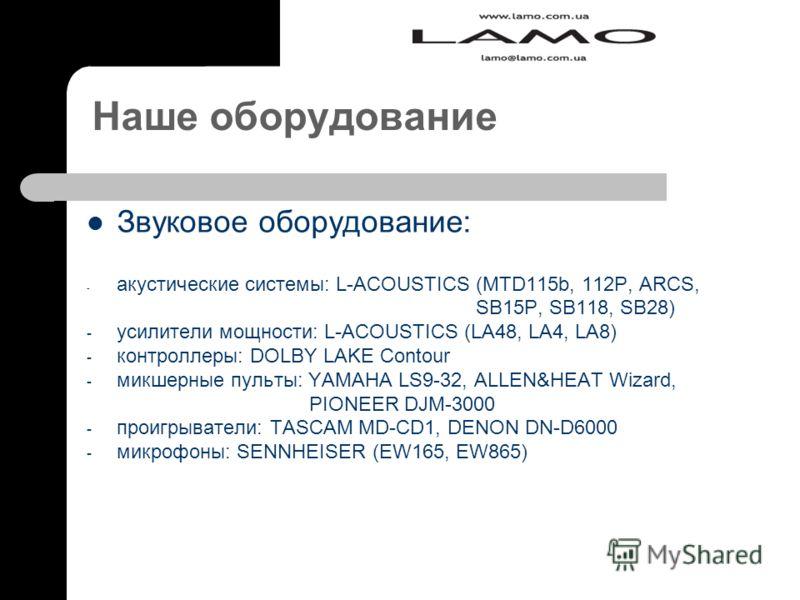 Наше оборудование Звуковое оборудование: - акустические системы: L-ACOUSTICS (MTD115b, 112P, ARCS, SB15P, SB118, SB28) - усилители мощности: L-ACOUSTICS (LA48, LA4, LA8) - контроллеры: DOLBY LAKE Contour - микшерные пульты: YAMAHA LS9-32, ALLEN&HEAT