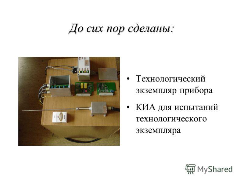 До сих пор сделаны: Технологический экземпляр прибора КИА для испытаний технологического экземпляра
