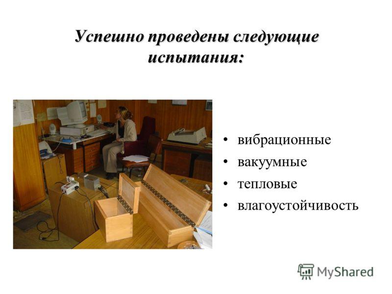 Успешно проведены следующие испытания: вибрационные вакуумные тепловые влагоустойчивость