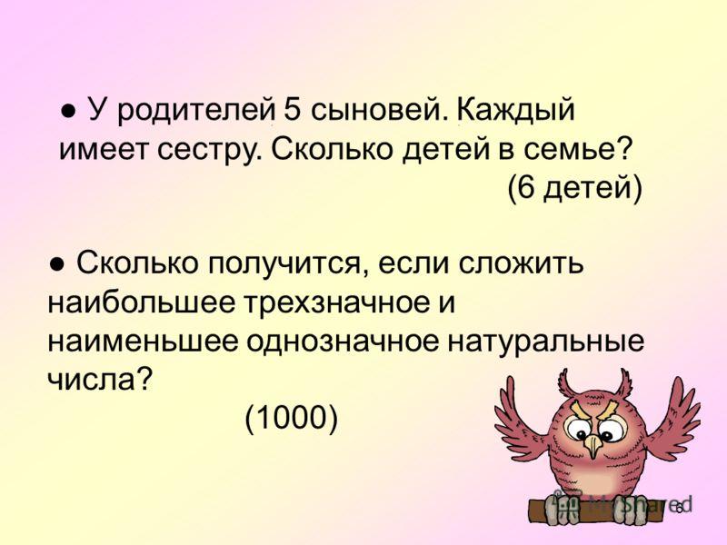 6 : : У родителей 5 сыновей. Каждый имеет сестру. Сколько детей в семье? (6 детей) Сколько получится, если сложить наибольшее трехзначное и наименьшее однозначное натуральные числа? (1000)