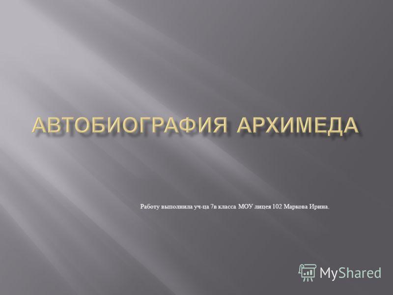 Работу выполнила уч - ца 7 в класса МОУ лицея 102 Маркова Ирина.