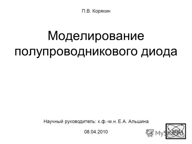 Моделирование полупроводникового диода П.В. Корякин Научный руководитель: к.ф.-м.н. Е.А. Альшина 08.04.2010