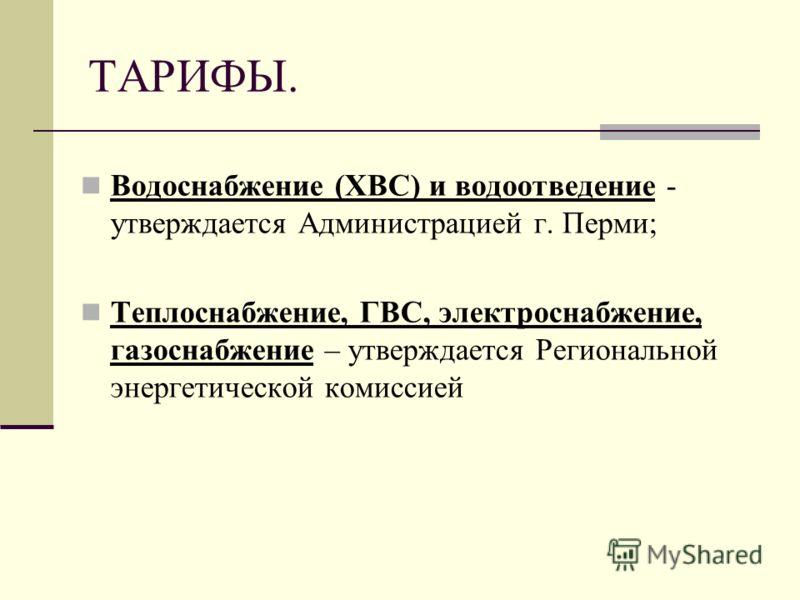 ТАРИФЫ. Водоснабжение (ХВС) и водоотведение - утверждается Администрацией г. Перми; Теплоснабжение, ГВС, электроснабжение, газоснабжение – утверждается Региональной энергетической комиссией