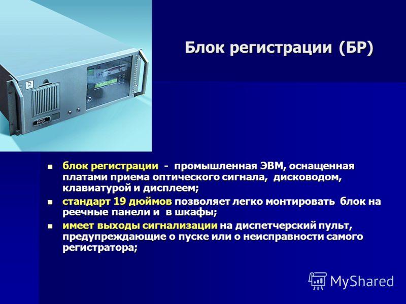 Блок регистрации (БР) блок регистрации - промышленная ЭВМ, оснащенная платами приема оптического сигнала, дисководом, клавиатурой и дисплеем; блок регистрации - промышленная ЭВМ, оснащенная платами приема оптического сигнала, дисководом, клавиатурой