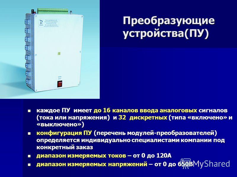 Преобразующие устройства(ПУ) каждое ПУ имеет до 16 каналов ввода аналоговых сигналов (тока или напряжения) и 32 дискретных (типа «включено» и «выключено») каждое ПУ имеет до 16 каналов ввода аналоговых сигналов (тока или напряжения) и 32 дискретных (