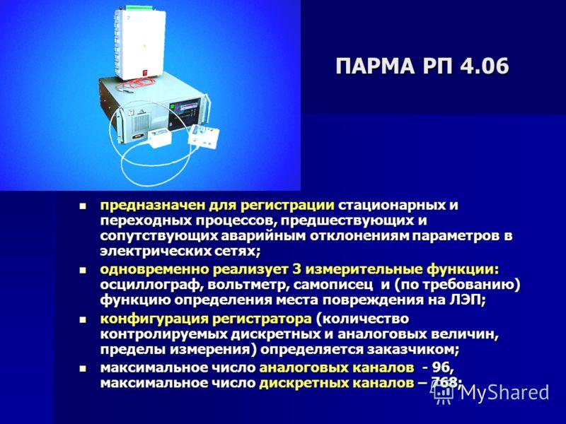 ПАРМА РП 4.06 предназначен для регистрации стационарных и переходных процессов, предшествующих и сопутствующих аварийным отклонениям параметров в электрических сетях; предназначен для регистрации стационарных и переходных процессов, предшествующих и