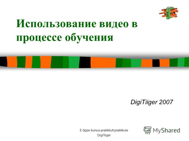 E-õppe kursus praktikult praktikule DigiTiiger Использование видео в процессе обучения DigiTiiger 2007