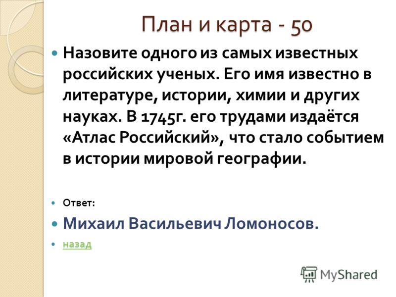 План и карта - 50 План и карта - 50 Назовите одного из самых известных российских ученых. Его имя известно в литературе, истории, химии и других науках. В 1745 г. его трудами издаётся « Атлас Российский », что стало событием в истории мировой географ