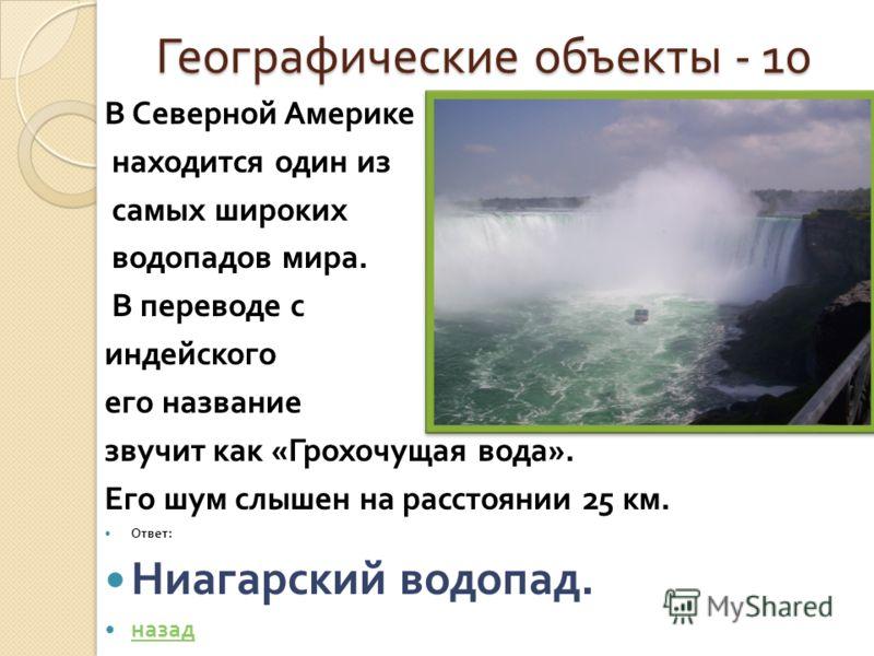 Географические объекты - 10 Географические объекты - 10 В Северной Америке находится один из самых широких водопадов мира. В переводе с индейского его название звучит как « Грохочущая вода ». Его шум слышен на расстоянии 25 км. Ответ : Ниагарский вод