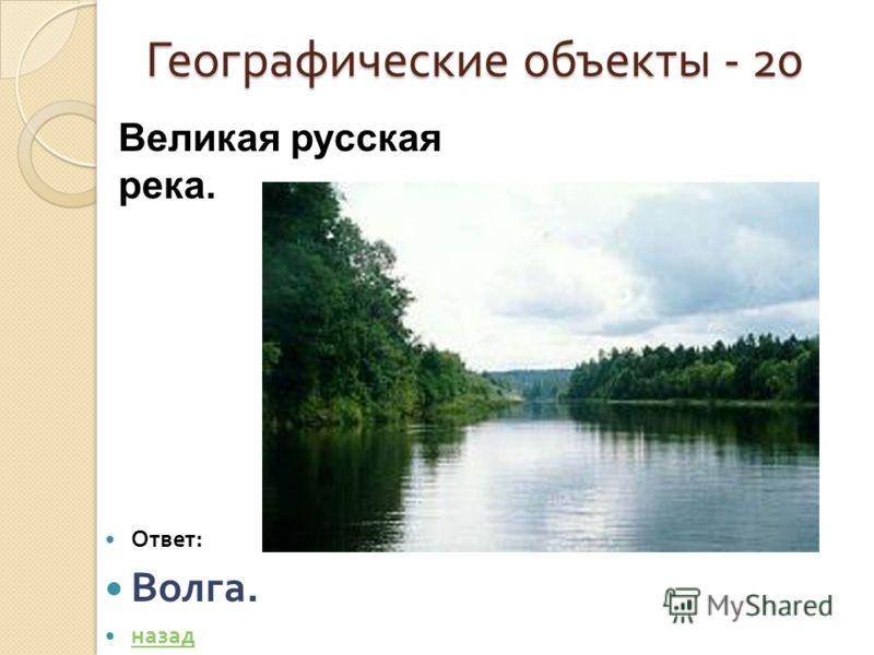 Географические объекты - 20 Ответ : Волга. назад Великая русская река.