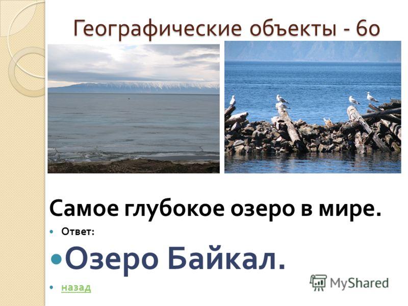 Географические объекты - 60 Географические объекты - 60 Самое глубокое озеро в мире. Ответ : Озеро Байкал. назад