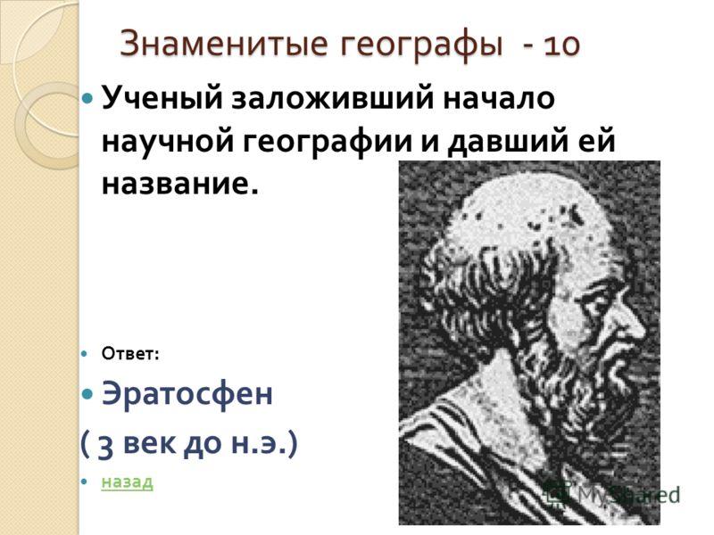 Знаменитые географы - 10 Ученый заложивший начало научной географии и давший ей название. Ответ : Эратосфен ( 3 век до н. э.) назад