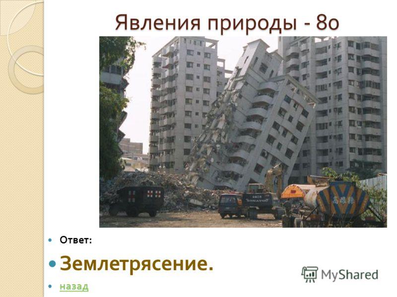 Явления природы - 80 Явления природы - 80 Ответ : Землетрясение. назад