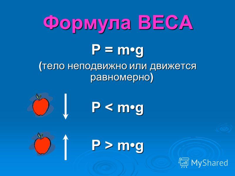Формула ВЕСА Р = mg (тело неподвижно или движется равномерно) Р < mg Р > mg