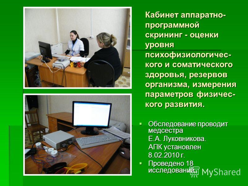 Обследование проводит медсестра Обследование проводит медсестра Е.А. Луковникова. АПК установлен АПК установлен 8.02.2010 г. Проведено 18 исследований. Проведено 18 исследований. Кабинет аппаратно- программной скрининг - оценки уровня психофизиологич