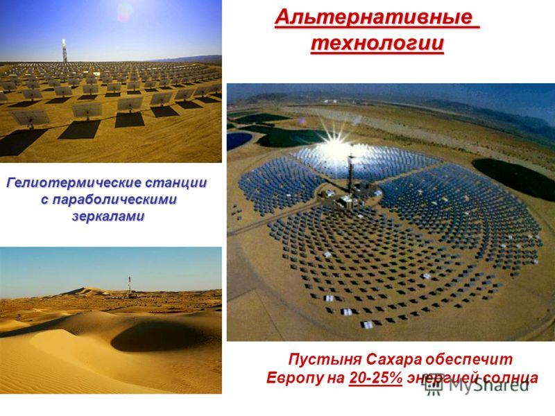 Альтернативныетехнологии Пустыня Сахара обеспечит Европу на 20-25% энергией солнца Гелиотермические станции с параболическими зеркалами