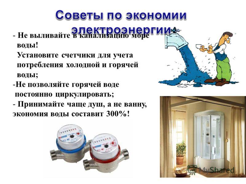 - Не выливайте в канализацию море воды! Установите счетчики для учета потребления холодной и горячей воды; -Не позволяйте горячей воде постоянно циркулировать; - Принимайте чаще душ, а не ванну, экономия воды составит 300%!