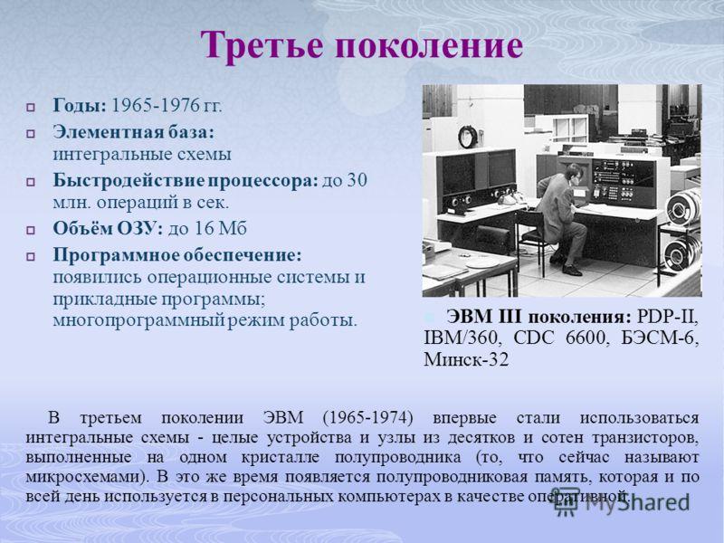 Третье поколение Годы: 1965-1976 гг. Элементная база: интегральные схемы Быстродействие процессора: до 30 млн. операций в сек. Объём ОЗУ: до 16 Мб Программное обеспечение: появились операционные системы и прикладные программы; многопрограммный режим