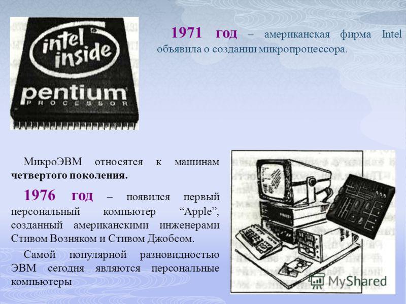 1971 год – американская фирма Intel объявила о создании микропроцессора. МикроЭВМ относятся к машинам четвертого поколения. 1976 год – появился первый персональный компьютер Apple, созданный американскими инженерами Стивом Возняком и Стивом Джобсом.