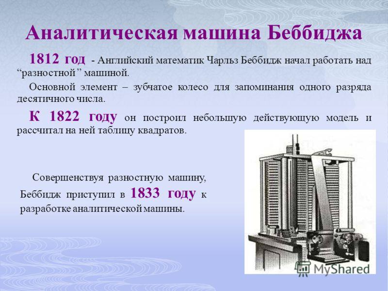 1812 год - Английский математик Чарльз Беббидж начал работать надразностной машиной. Основной элемент – зубчатое колесо для запоминания одного разряда десятичного числа. К 1822 году он построил небольшую действующую модель и рассчитал на ней таблицу