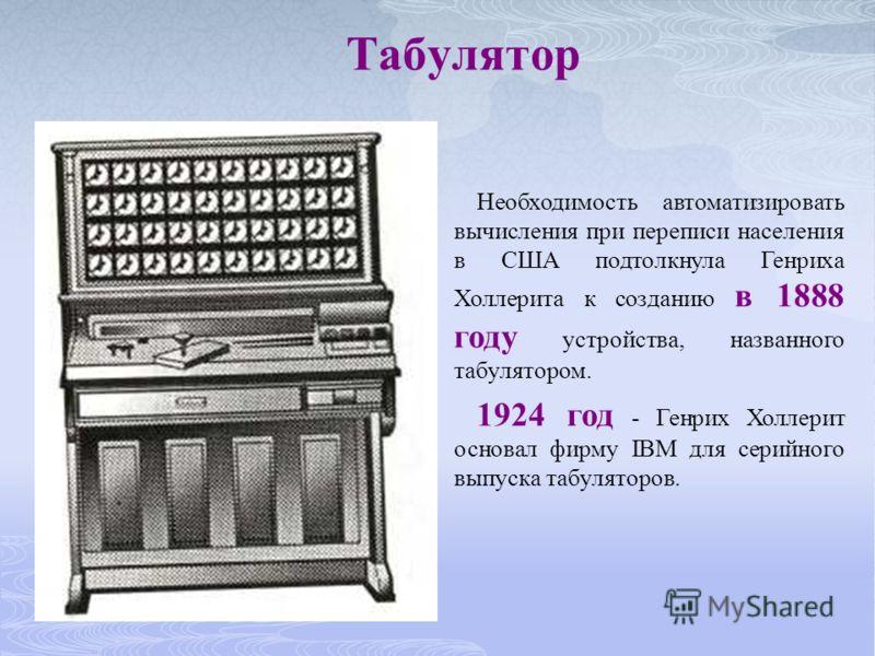 Табулятор Необходимость автоматизировать вычисления при переписи населения в США подтолкнула Генриха Холлерита к созданию в 1888 году устройства, названного табулятором. 1924 год - Генрих Холлерит основал фирму IBM для серийного выпуска табуляторов.