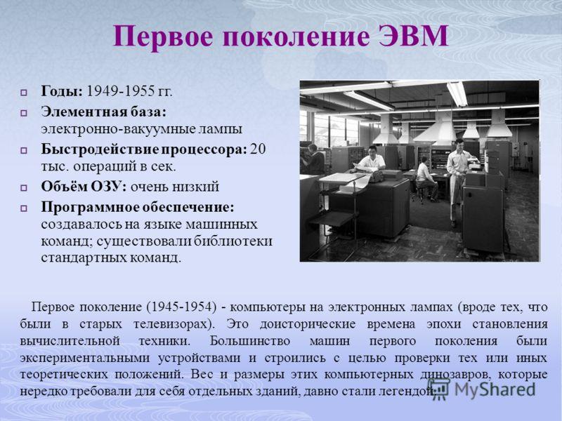 Первое поколение ЭВМ Годы: 1949-1955 гг. Элементная база: электронно-вакуумные лампы Быстродействие процессора: 20 тыс. операций в сек. Объём ОЗУ: очень низкий Программное обеспечение: создавалось на языке машинных команд; существовали библиотеки ста