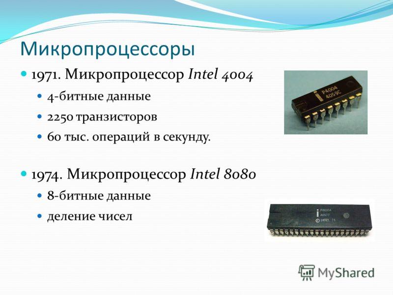 Микропроцессоры 1971. Микропроцессор Intel 4004 4-битные данные 2250 транзисторов 60 тыс. операций в секунду. 1974. Микропроцессор Intel 8080 8-битные данные деление чисел