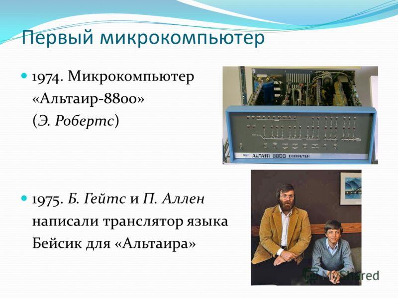 Первый микрокомпьютер 1974. Микрокомпьютер «Альтаир-8800» (Э. Робертс) 1975. Б. Гейтс и П. Аллен написали транслятор языка Бейсик для «Альтаира»