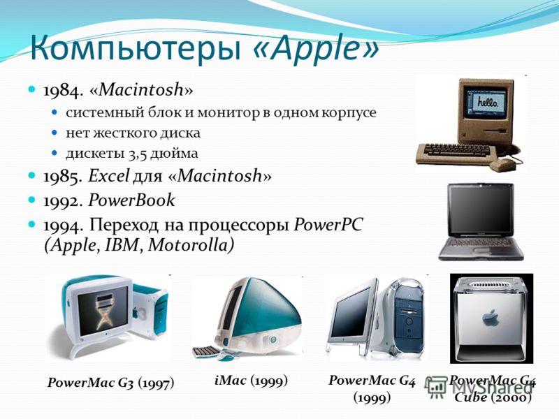 Компьютеры «Apple» 1984. «Macintosh» системный блок и монитор в одном корпусе нет жесткого диска дискеты 3,5 дюйма 1985. Excel для «Macintosh» 1992. PowerBook 1994. Переход на процессоры PowerPC (Apple, IBM, Motorolla) PowerMac G3 (1997) PowerMac G4