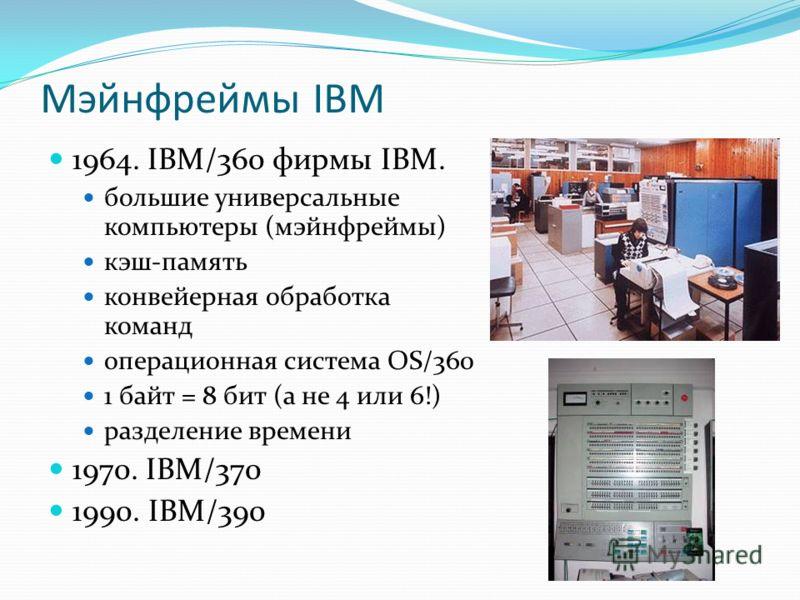 Мэйнфреймы IBM 1964. IBM/360 фирмы IBM. большие универсальные компьютеры (мэйнфреймы) кэш-память конвейерная обработка команд операционная система OS/360 1 байт = 8 бит (а не 4 или 6!) разделение времени 1970. IBM/370 1990. IBM/390